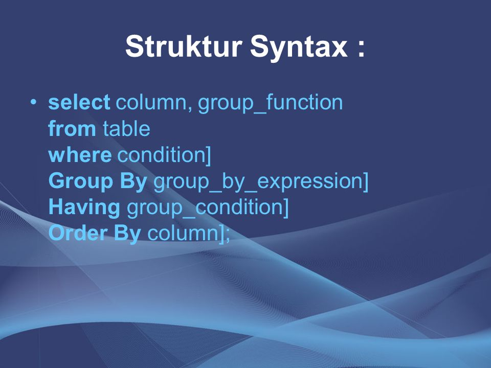 Struktur Syntax : select column, group_function from table where condition] Group By group_by_expression] Having group_condition] Order By column];
